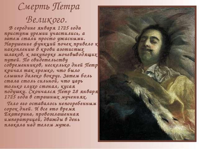 Смерть Петра Великого. В середине января 1725 года приступы уремии участилис...