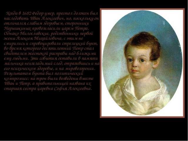 Когда в 1682 Федор умер, престол должен был наследовать Иван Алексеевич, но,...