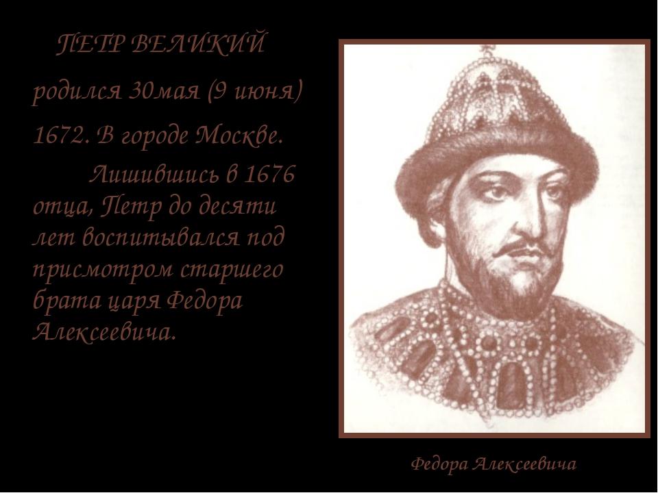 Федора Алексеевича ПЕТР ВЕЛИКИЙ родился 30мая (9 июня) 1672. В городе Москве....