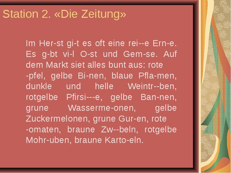 Station 2. «Die Zeitung» Im Her-st gi-t es oft eine rei--e Ern-e. Es g-bt vi-...