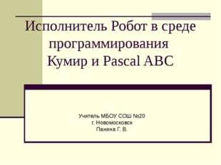 Исполнитель Робот в среде программирования Кумир и Pascal ABC Учитель МБОУ СО
