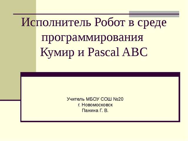 Исполнитель Робот в среде программирования Кумир и Pascal ABC Учитель МБОУ СО...
