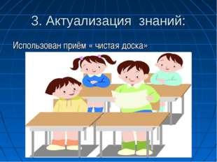 3. Актуализация знаний: Использован приём « чистая доска»