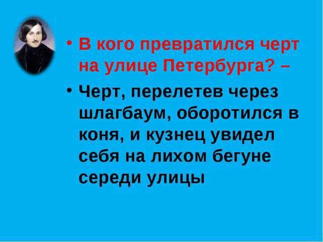 В кого превратился черт на улице Петербурга? – Черт, перелетев через шлагбаум...