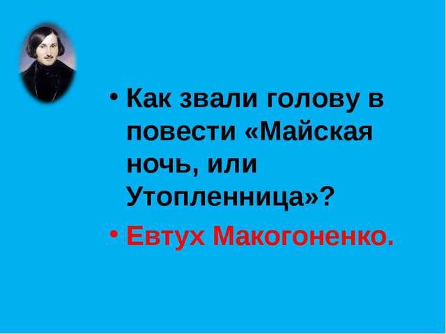Как звали голову в повести «Майская ночь, или Утопленница»? Евтух Макогоненко.