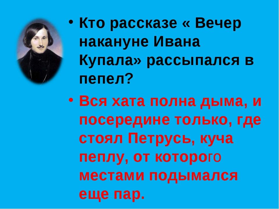 Кто рассказе « Вечер накануне Ивана Купала» рассыпался в пепел? Вся хата полн...