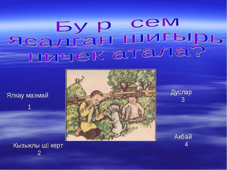 Ялкау маэмай 1 Кызыклы шәкерт 2 Дуслар 3 Акбай 4