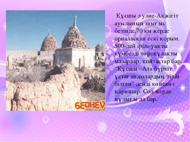Құсшы әулие-Ақжігіт ауылының шығыс бетінде,70 км жерде орналасқан ескі қорым...