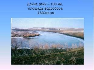 Длина реки – 108 км, площадь водосбора -1630кв.км
