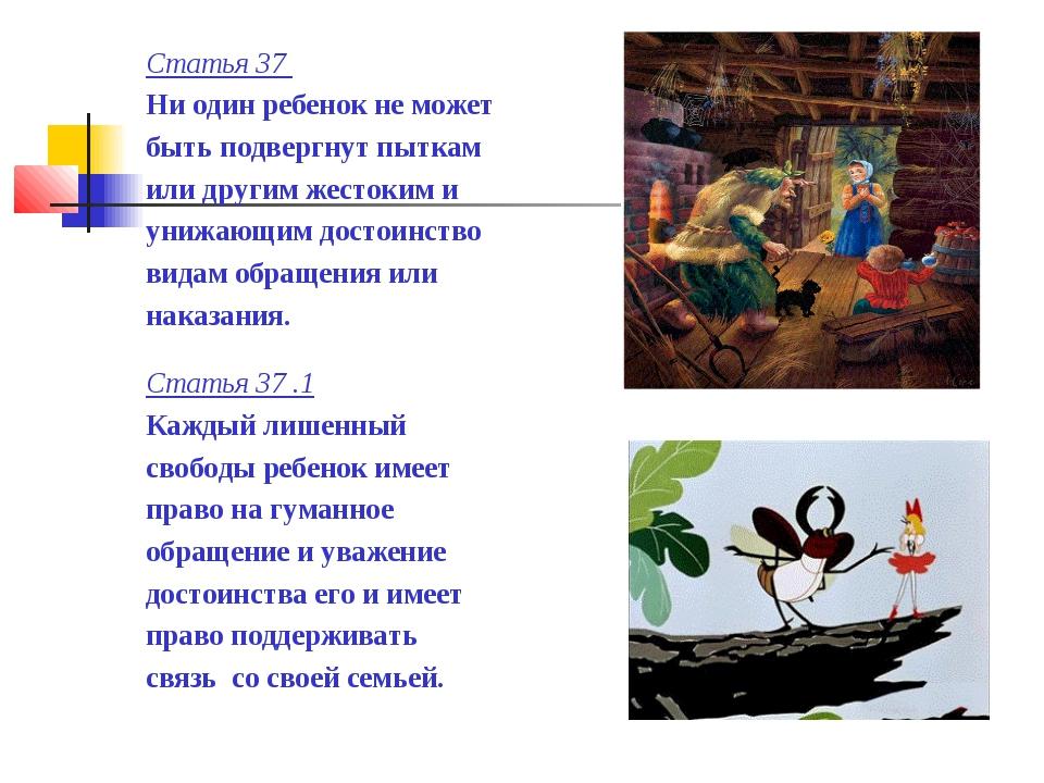 Статья 37 Ни один ребенок не может быть подвергнут пыткам или другим жестоким...