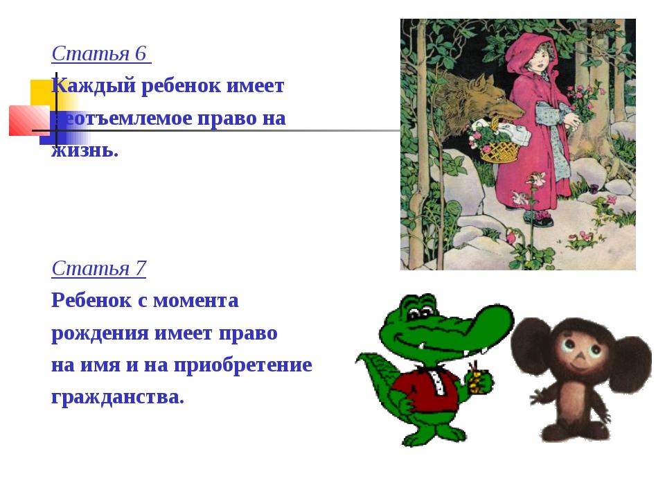 Статья 6 Каждый ребенок имеет неотъемлемое право на жизнь. Статья 7 Ребенок с...