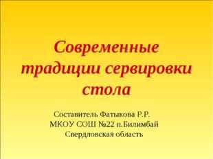 Современные традиции сервировки стола Составитель Фатыкова Р.Р. МКОУ СОШ №22