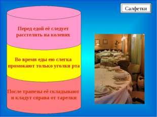 После трапезы её складывают и кладут справа от тарелки Во время еды ею слегк