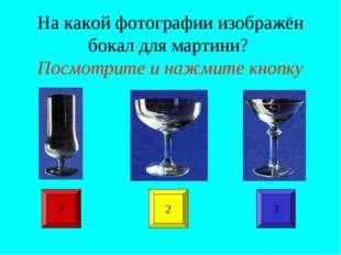 На какой фотографии изображён бокал для мартини? Посмотрите и нажмите кнопку