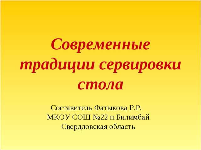 Современные традиции сервировки стола Составитель Фатыкова Р.Р. МКОУ СОШ №22...