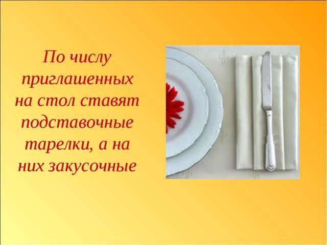 По числу приглашенных на стол ставят подставочные тарелки, а на них закусочные