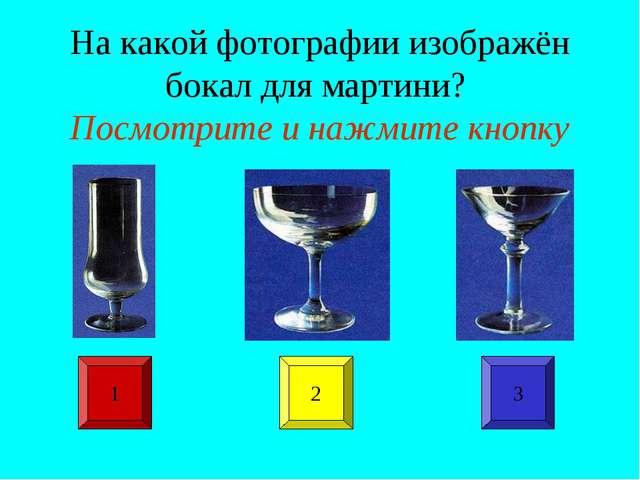 На какой фотографии изображён бокал для мартини? Посмотрите и нажмите кнопку...