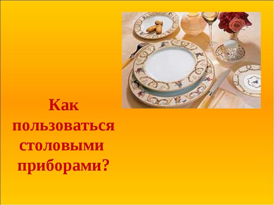 Как пользоваться столовыми приборами?