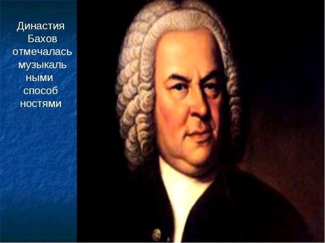 Династия Бахов отмечалась музыкаль ными способ ностями