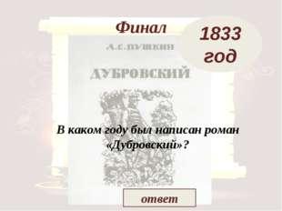 Финал В каком году был написан роман «Дубровский»? 1833 год ответ