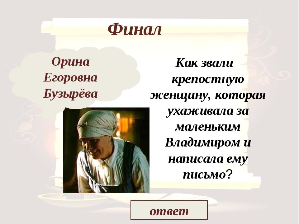 Финал Как звали крепостную женщину, которая ухаживала за маленьким Владимиром...