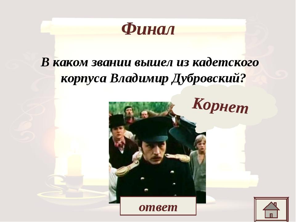 Финал В каком звании вышел из кадетского корпуса Владимир Дубровский? Корнет...