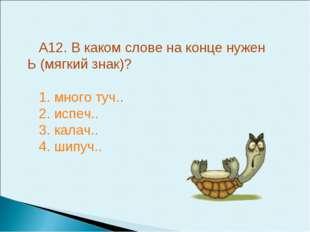 А12. В каком слове на конце нужен Ь (мягкий знак)? 1. много туч.. 2. испеч..
