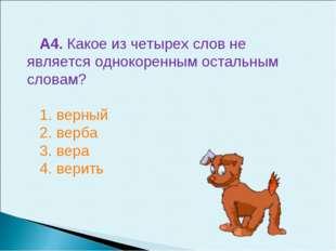А4. Какое из четырех слов не является однокоренным остальным словам? 1. верны