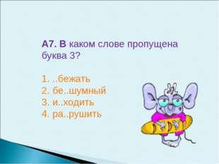 А7. В каком слове пропущена буква 3? 1. ..бежать 2. бе..шумный 3. и..ходить 4