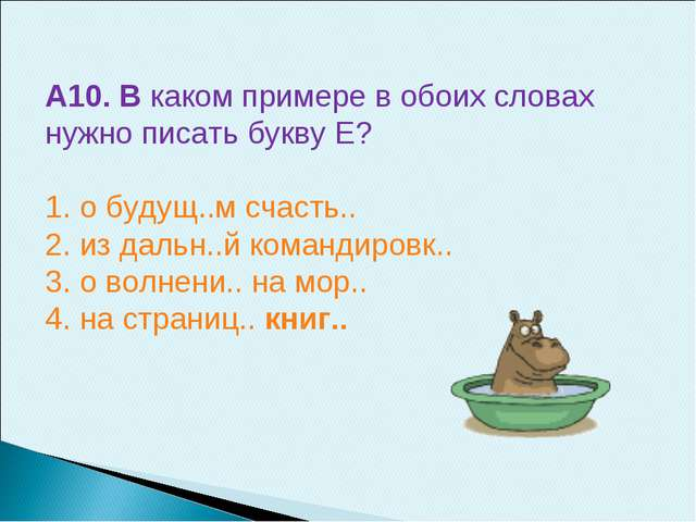 А10. В каком примере в обоих словах нужно писать букву Е? 1. о будущ..м счаст...