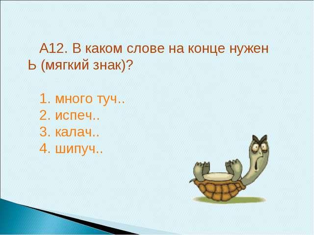 А12. В каком слове на конце нужен Ь (мягкий знак)? 1. много туч.. 2. испеч.....