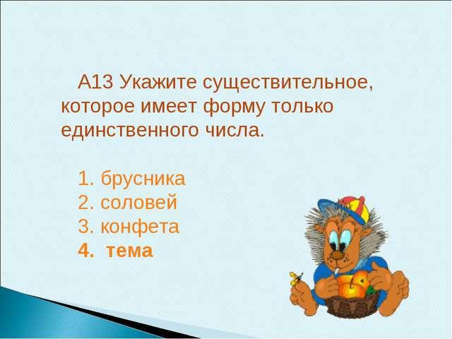 А13 Укажите существительное, которое имеет форму только единственного числа....