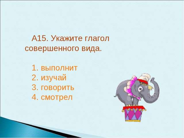 А15. Укажите глагол совершенного вида. 1. выполнит 2. изучай 3. говорить 4. с...