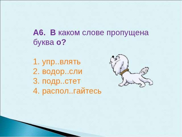А6. В каком слове пропущена буква о? 1. упр..влять 2. водор..сли 3. подр..сте...