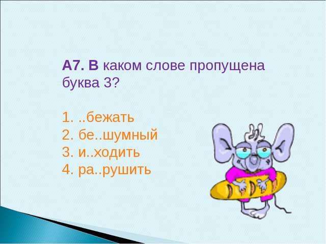 А7. В каком слове пропущена буква 3? 1. ..бежать 2. бе..шумный 3. и..ходить 4...
