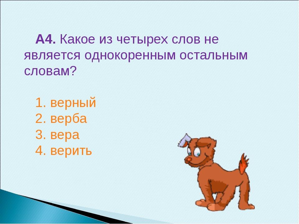 А4. Какое из четырех слов не является однокоренным остальным словам? 1. верны...