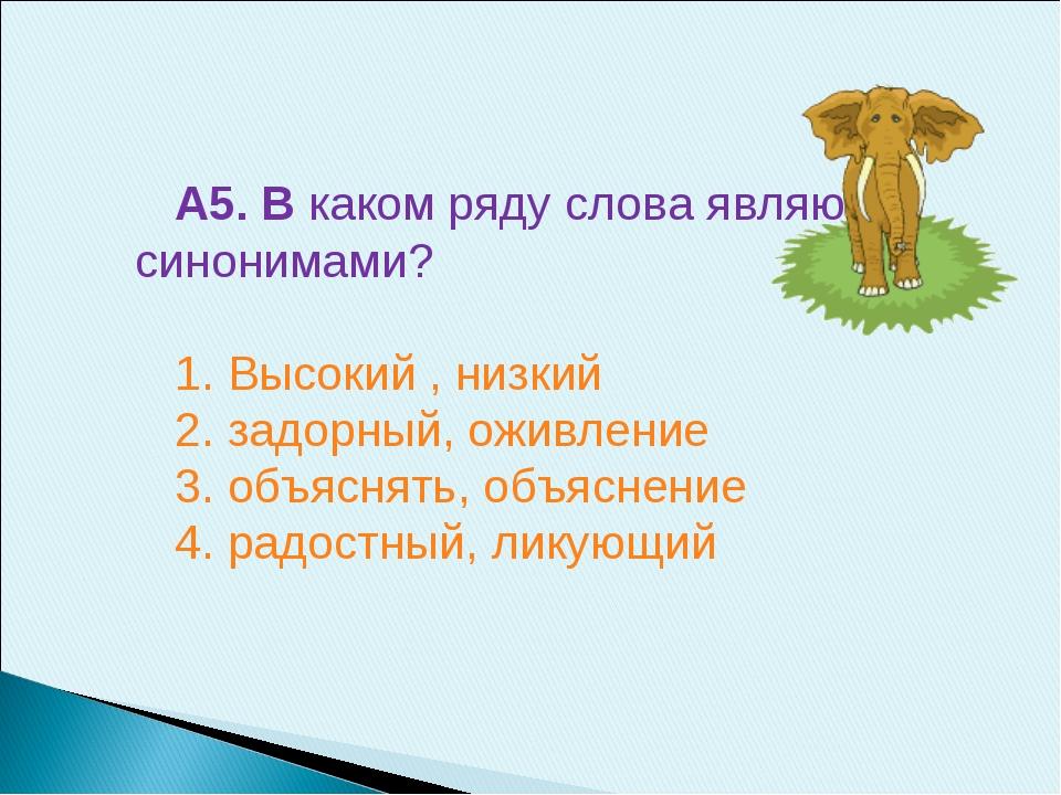 А5. В каком ряду слова являются синонимами? 1. Высокий , низкий 2. задорный,...