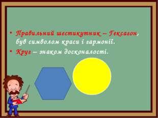Правильний шестикутник – Гексагон, був символом краси і гармонії. Круг – знак
