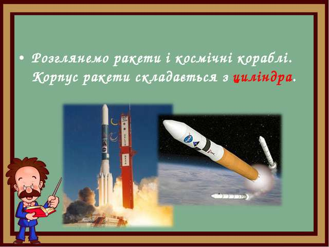 Розглянемо ракети і космічні кораблі. Корпус ракети складається з циліндра.