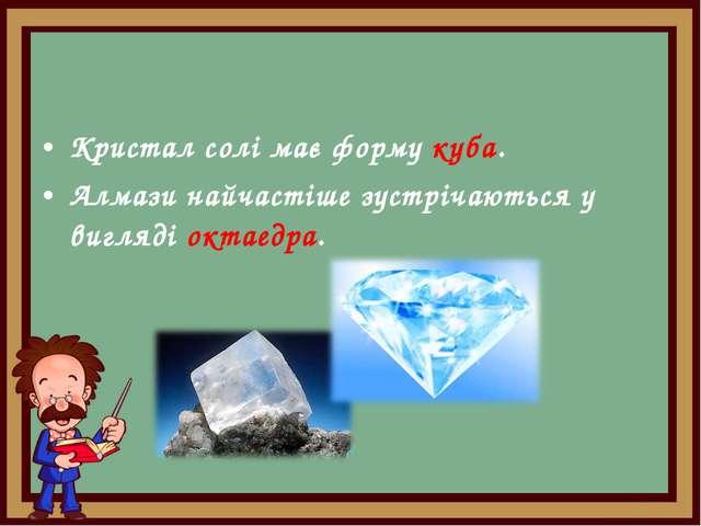 Кристал солі має форму куба. Алмази найчастіше зустрічаються у вигляді октаед...