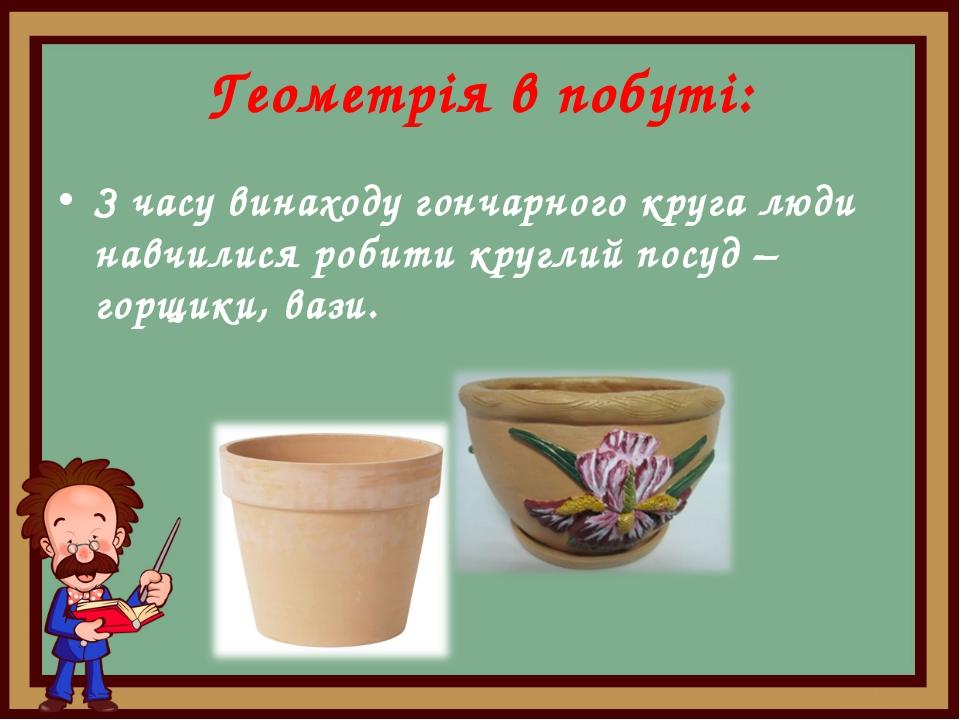 Геометрія в побуті: З часу винаходу гончарного круга люди навчилися робити кр...