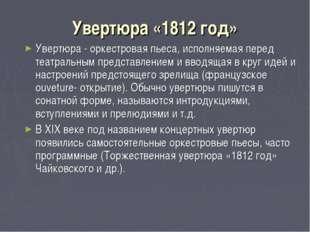 Увертюра «1812 год» Увертюра - оркестровая пьеса, исполняемая перед театральн