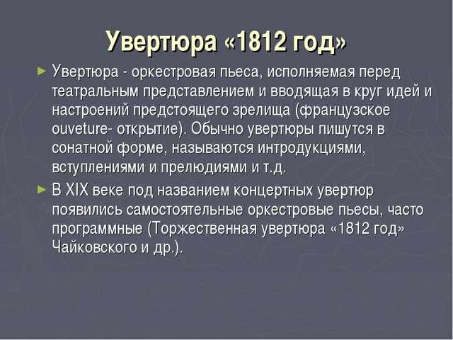 Увертюра «1812 год» Увертюра - оркестровая пьеса, исполняемая перед театральн...