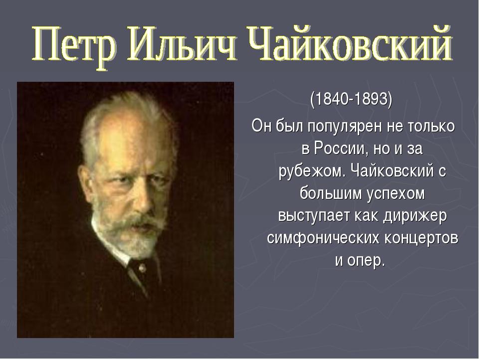 (1840-1893) Он был популярен не только в России, но и за рубежом. Чайковский...