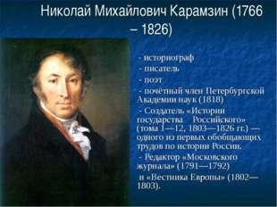 Николай Михайлович Карамзин (1766 – 1826) - историограф - писатель - поэт - п