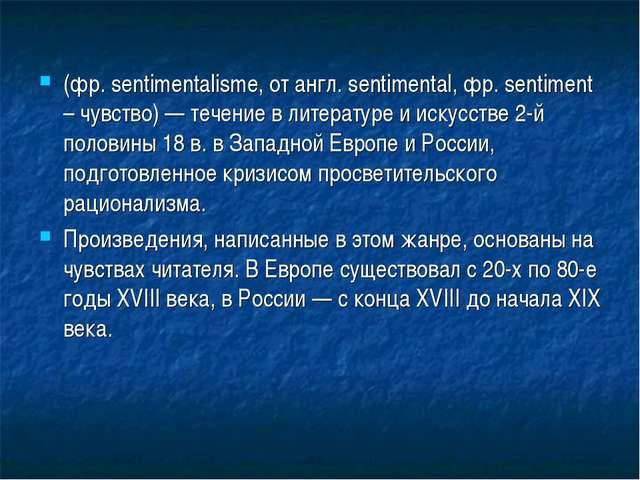 (фр. sentimentalisme, от англ. sentimental, фр. sentiment – чувство) — течени...