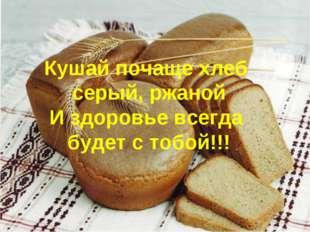 Кушай почаще хлеб серый, ржаной И здоровье всегда будет с тобой!!!