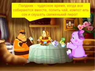 ! Полдник – чудесное время, когда все собираются вместе, попить чай, компот и