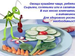 Овощи кушайте чаще, ребята! Сырыми, солеными или в салатах! В них много клет