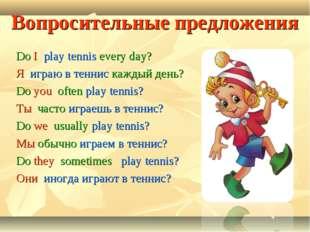 Вопросительные предложения Do I play tennis every day? Я играю в теннис кажды